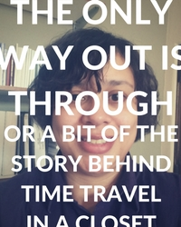 The Only Way Out Is Through: Or a Bit of the Story Behind Time Travel in a Closet
