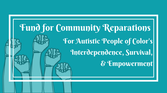 "Logo is teal with white text that says ""Fund for Community Reparations for Autistic People of Color's Interdependence, Survival, and Empowerment."" Background shows five fists thrust in the air in resistance and solidarity."